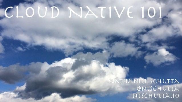 Cloud Native 101 @ntschutta ntschutta.io Nathaniel Schutta