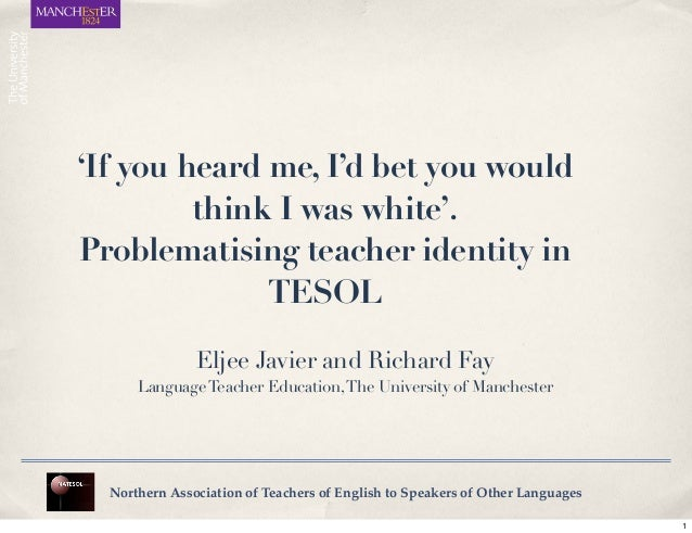 'If you heard me, I'd bet you would think I was white'. Problematising teacher identity in TESOL Northern Association of T...