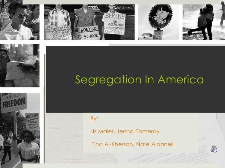 Segregation In America By:  Liz Maier, Jenna Pomeroy, Tina Al-Khersan, Nate Albanelli
