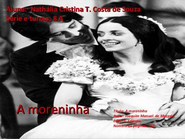 A moreninhaA moreninha Aluna: Nathália Cristina T. Costa de SouzaAluna: Nathália Cristina T. Costa de Souza Série e turma:...