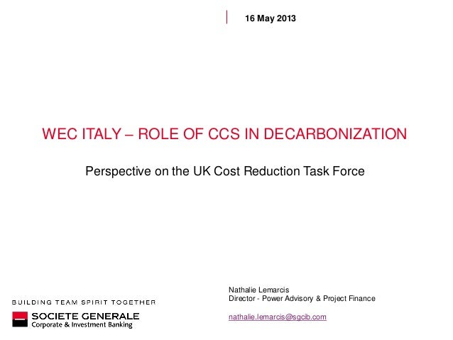 WEC ITALY – ROLE OF CCS IN DECARBONIZATIONPerspective on the UK Cost Reduction Task Force16 May 2013Nathalie LemarcisDirec...