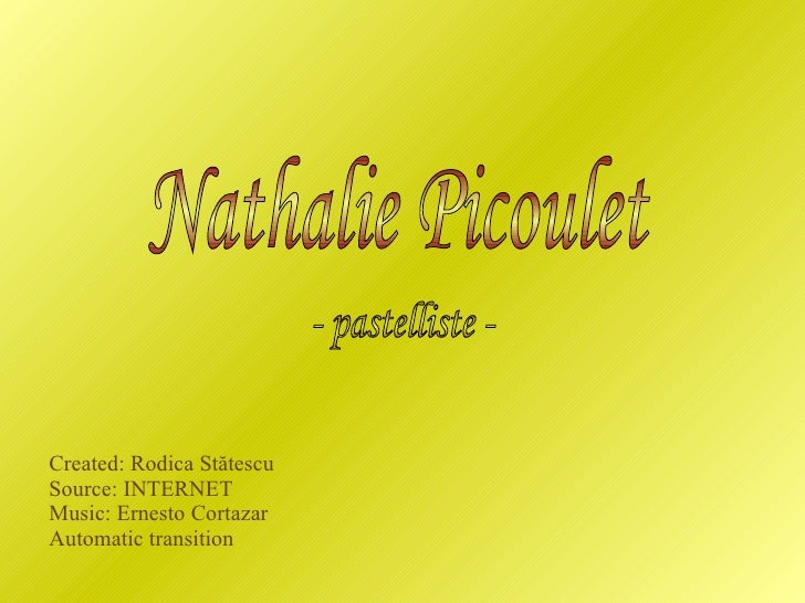 Created: Rodica St ătescu Source: INTERNET Music: Ernesto Cortazar Automatic transition Nathalie Picoulet - pastelliste -