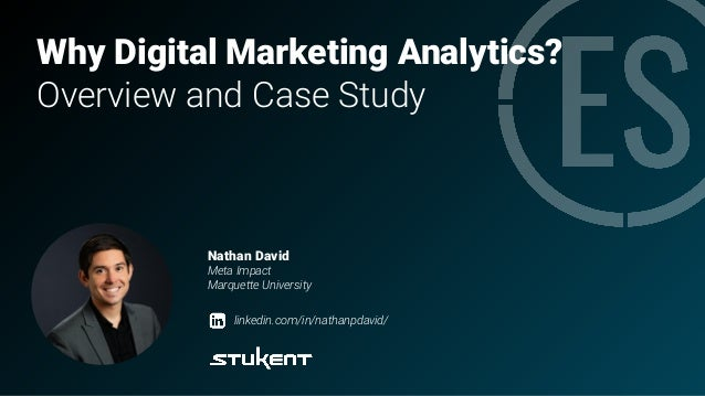 Why Digital Marketing Analytics? Overview and Case Study Nathan David Meta Impact Marquette University linkedin.com/in/nat...