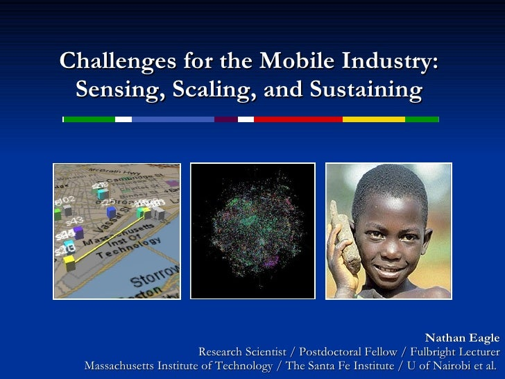 Challenges for the Mobile Industry: Sensing, Scaling, and Sustaining Nathan Eagle Research Scientist / Postdoctoral Fellow...