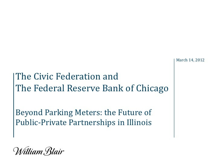 March 14, 2012The Civic Federation andThe Federal Reserve Bank of ChicagoBeyond Parking Meters: the Future ofPublic-Privat...