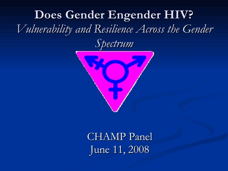 Does Gender Engender HIV? Vulnerability and Resilience Across the Gender Spectrum CHAMP Panel June 11, 2008