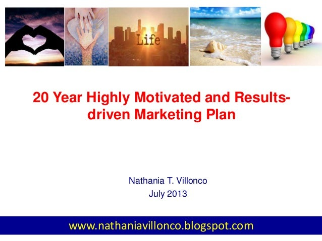 20 Year Highly Motivated and Results- driven Marketing Plan Nathania T. Villonco July 2013 www.nathaniavillonco.blogspot.c...
