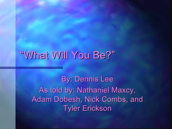 """"""" What Will You Be?"""" By: Dennis Lee As told by: Nathaniel Maxcy, Adam Dobesh, Nick Combs, and Tyler Erickson"""