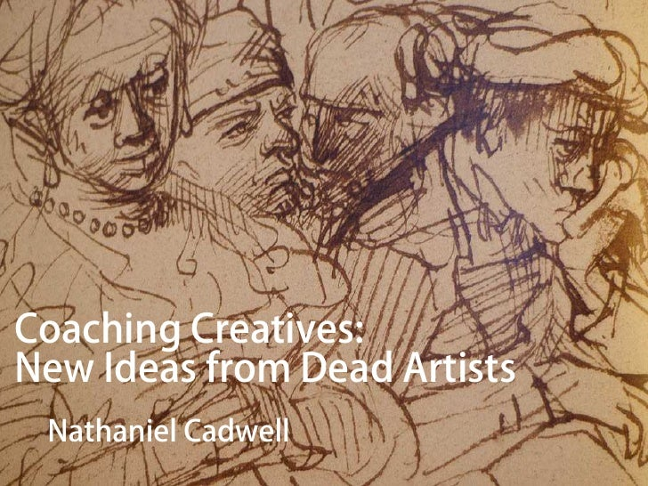 Coaching Creatives:New Ideas from Dead Artists Nathaniel Cadwell