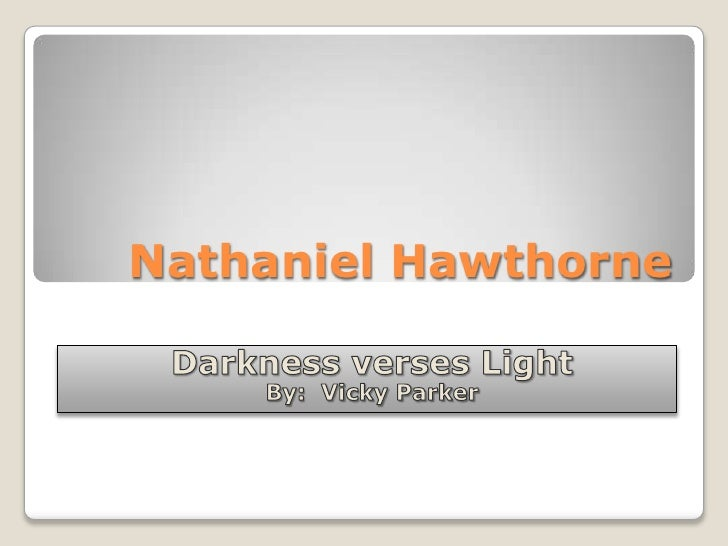 Nathaniel Hawthorne<br />Darkness verses Light<br />By:  Vicky Parker<br />