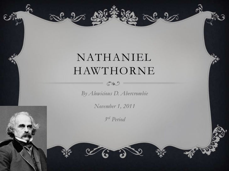 NATHANIELHAWTHORNEBy Alowicious D. Abercrombie     November 1, 2011         3rd Period