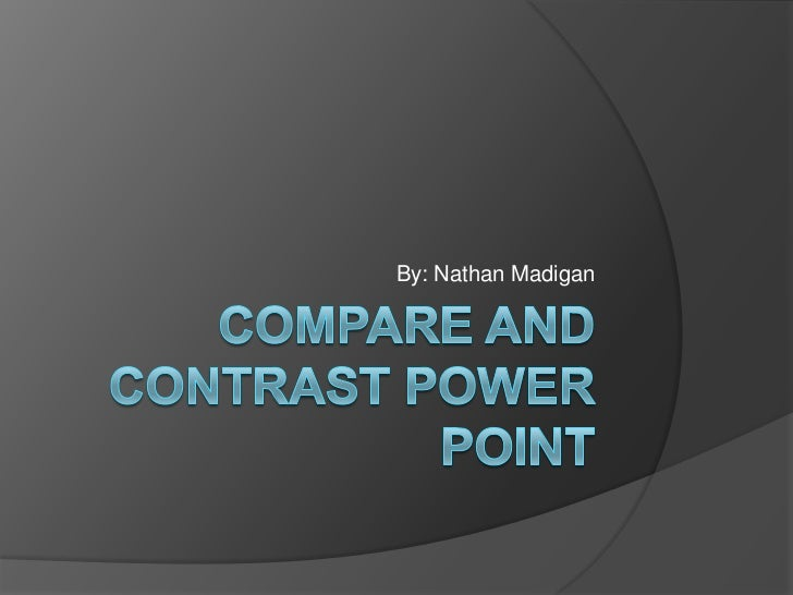 Compare and Contrast Power Point<br />By: Nathan Madigan<br />