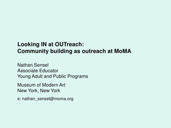 Looking IN at OUTreach: <br />Community building as outreach at MoMA<br />Nathan Sensel<br />Associate Educator<br />Young...
