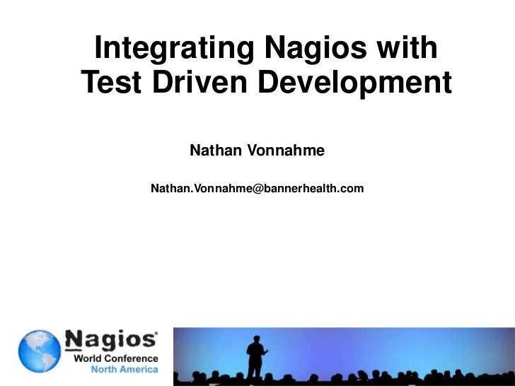 Integrating Nagios with<br />Test Driven Development<br />Nathan Vonnahme<br />Nathan.Vonnahme@bannerhealth.com<br />Inte...
