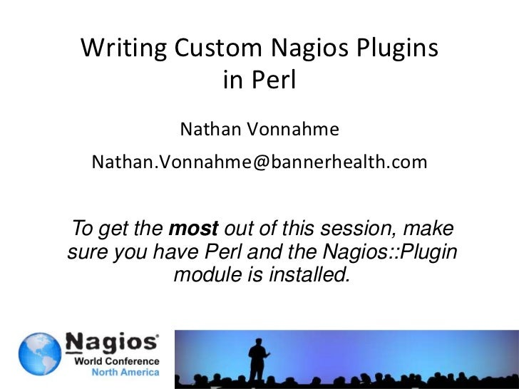 Writing Custom Nagios Pluginsin Perl<br />Nathan Vonnahme<br />Nathan.Vonnahme@bannerhealth.com<br />To get the most out o...