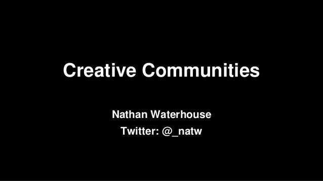 Twitter: @_natw Creative Communities Nathan Waterhouse