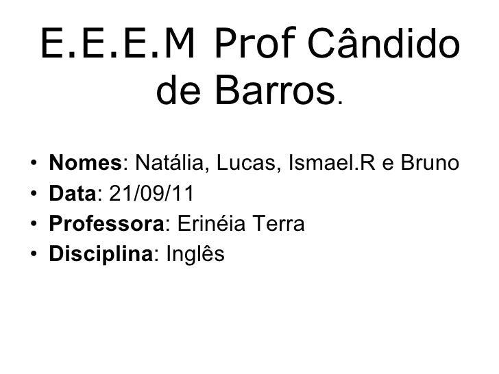 E.E.E.M Prof  Cândido de Barros . <ul><li>Nomes : Natália, Lucas, Ismael.R e Bruno </li></ul><ul><li>Data : 21/09/11 </li>...