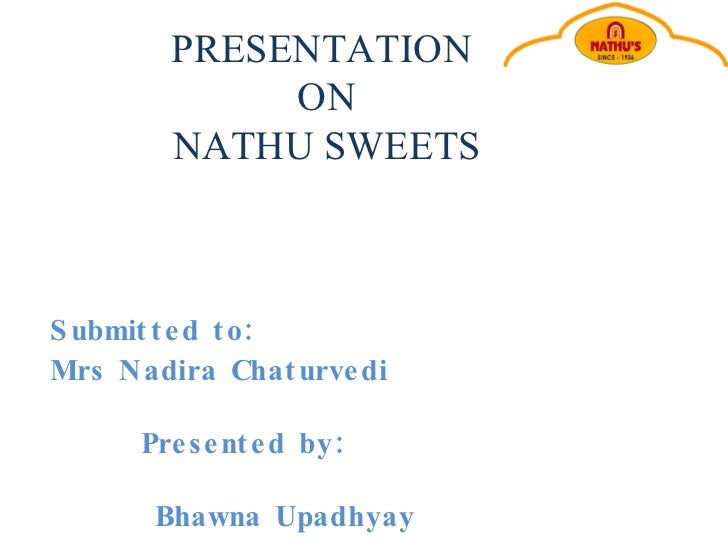 PRESENTATION  ON  NATHU SWEETS Submitted to:  Mrs Nadira Chaturvedi Presented by: Bhawna Upadhyay Pujil Khanna