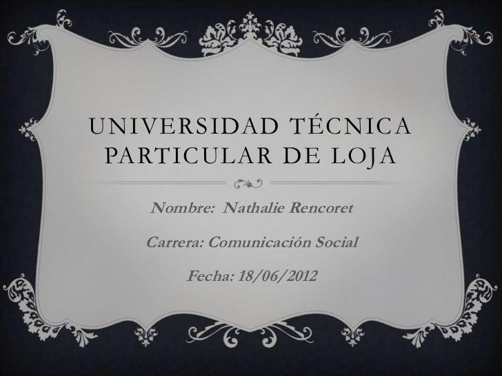 UNIVERSIDAD TÉCNICA PARTICULAR DE LOJA   Nombre: Nathalie Rencoret   Carrera: Comunicación Social        Fecha: 18/06/2012