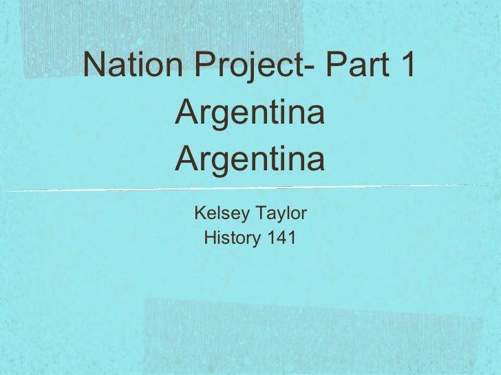 Nation Project- Part 1 Argentina Argentina <ul><li>Kelsey Taylor </li></ul><ul><li>History 141 </li></ul>