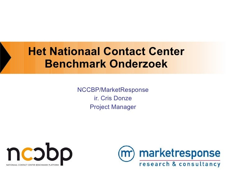 Het Nationaal Contact Center Benchmark Onderzoek NCCBP/MarketResponse ir. Cris Donze Project Manager