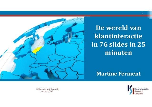 De wereld van klantinteractie in 76 slides in 25 minuten Martine Ferment © Klantinteractie Research Centrum 2017 1