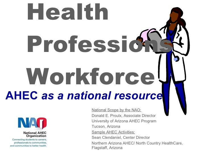 Health Professions Workforce AHEC  as a national resource National Scope by the NAO: Donald E. Proulx, Associate Director ...