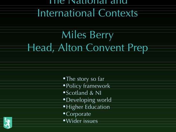 The National and International Contexts Miles Berry Head, Alton Convent Prep <ul><li>The story so far </li></ul><ul><li>Po...