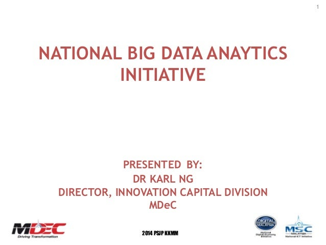 1 2014 PSJP KKMM NATIONAL BIG DATA ANAYTICS INITIATIVE PRESENTED BY: DR KARL NG DIRECTOR, INNOVATION CAPITAL DIVISION MDeC