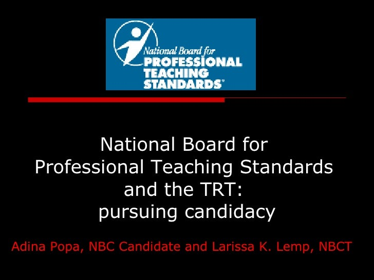 National Board for  Professional Teaching Standards  and the TRT:  pursuing candidacy Adina Popa, NBC Candidate and Lariss...
