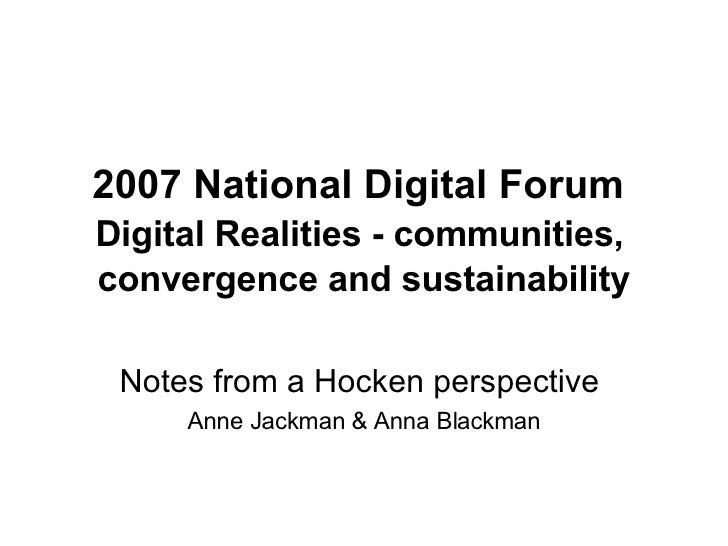 2007 National Digital Forum     Digital Realities - communities,  convergence and sustainability Notes from a Hocken persp...