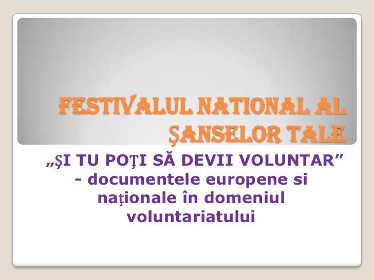 """FESTIVALUL NATIONAL AL         ȘANSELOR TALE""""ȘI TU POȚI SĂ DEVII VOLUNTAR""""    - documentele europene si       naționale în..."""