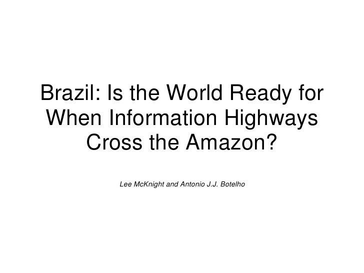 Brazil: Is the World Ready forWhen Information Highways    Cross the Amazon?        Lee McKnight and Antonio J.J. Botelho