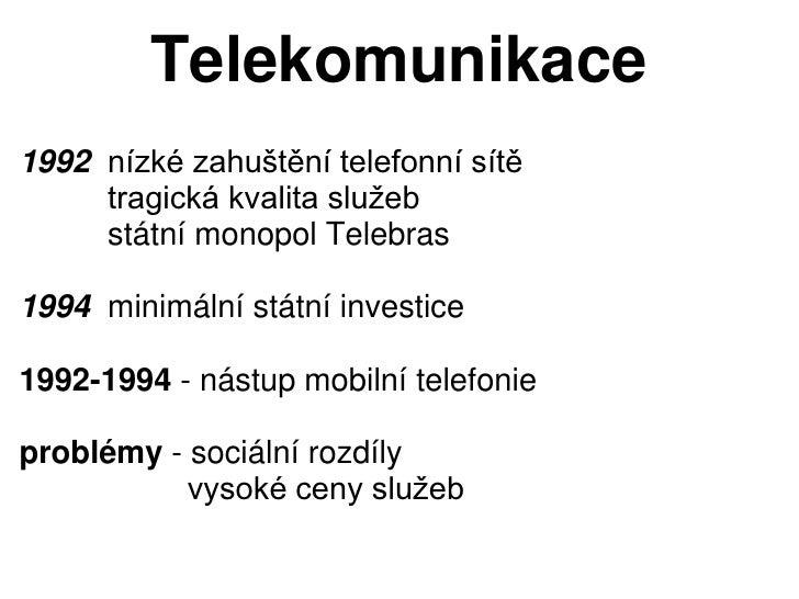 Telekomunikace1992 nízké zahuštění telefonní sítě     tragická kvalita služeb     státní monopol Telebras1994 minimální st...