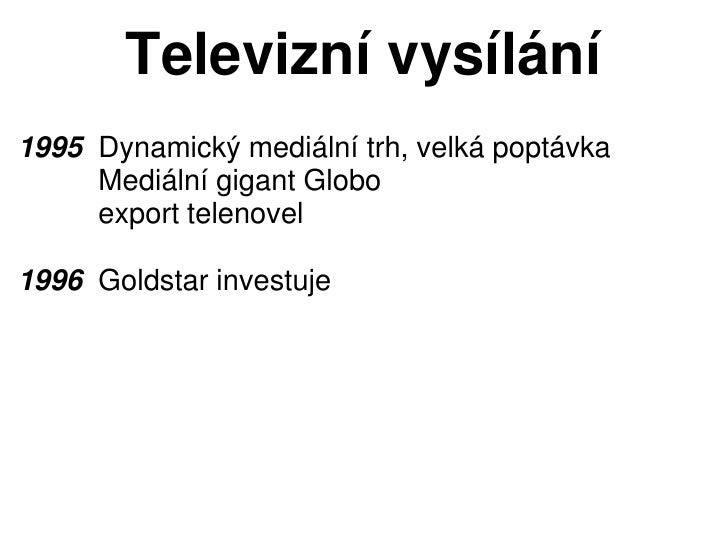 Televizní vysílání1995 Dynamický mediální trh, velká poptávka     Mediální gigant Globo     export telenovel1996 Goldstar ...
