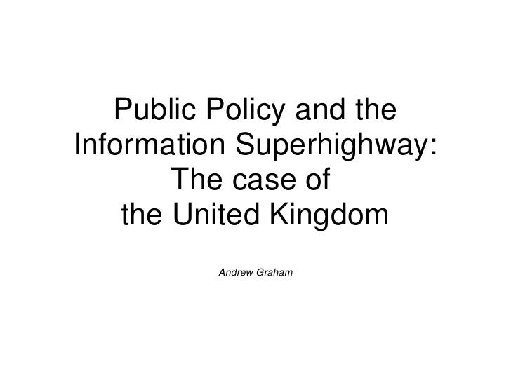 Public Policy and theInformation Superhighway:        The case of    the United Kingdom         Andrew Graham
