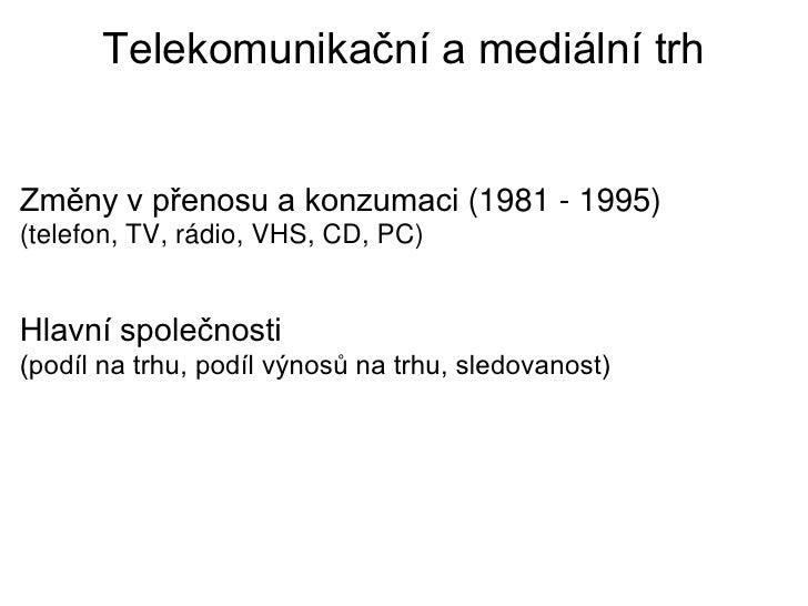 Telekomunikační a mediální trhZměny v přenosu a konzumaci (1981 - 1995)(telefon, TV, rádio, VHS, CD, PC)Hlavní společnosti...