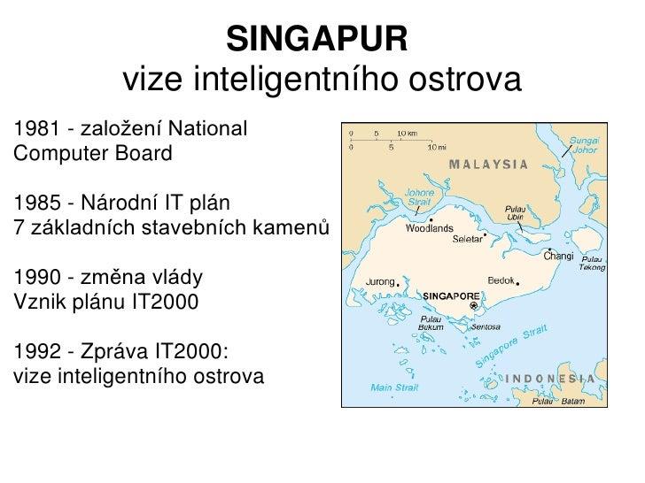 SINGAPUR           vize inteligentního ostrova1981 - založení NationalComputer Board1985 - Národní IT plán7 základních sta...