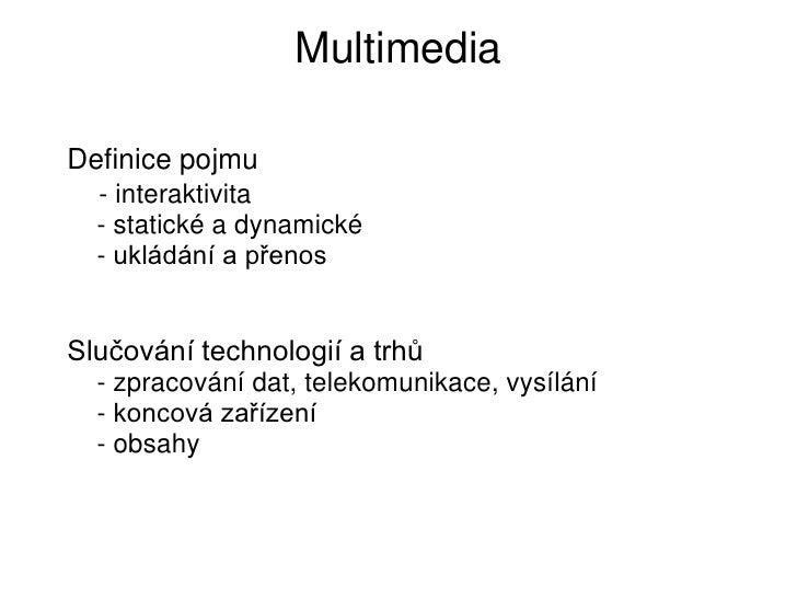 MultimediaDefinice pojmu  - interaktivita  - statické a dynamické  - ukládání a přenosSlučování technologií a trhů  - zpra...