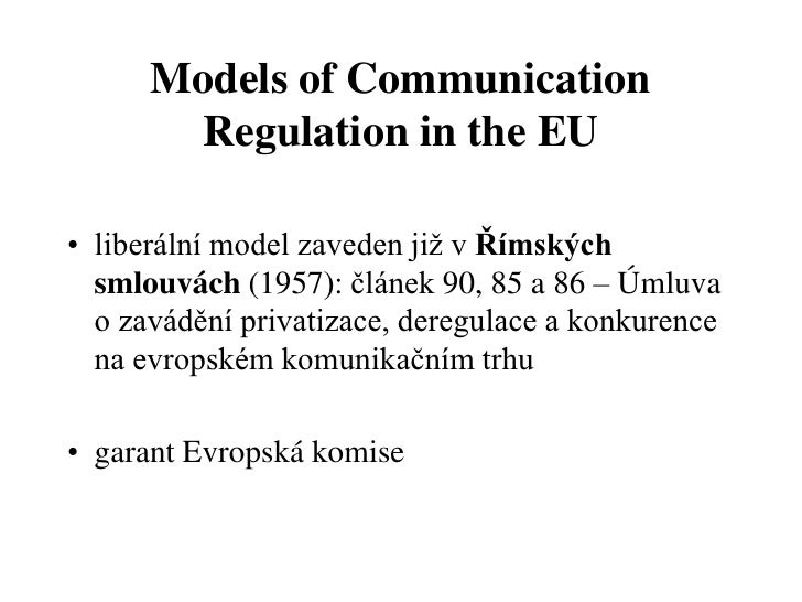 Models of Communication       Regulation in the EU• liberální model zaveden již v Římských  smlouvách (1957): článek 90, 8...