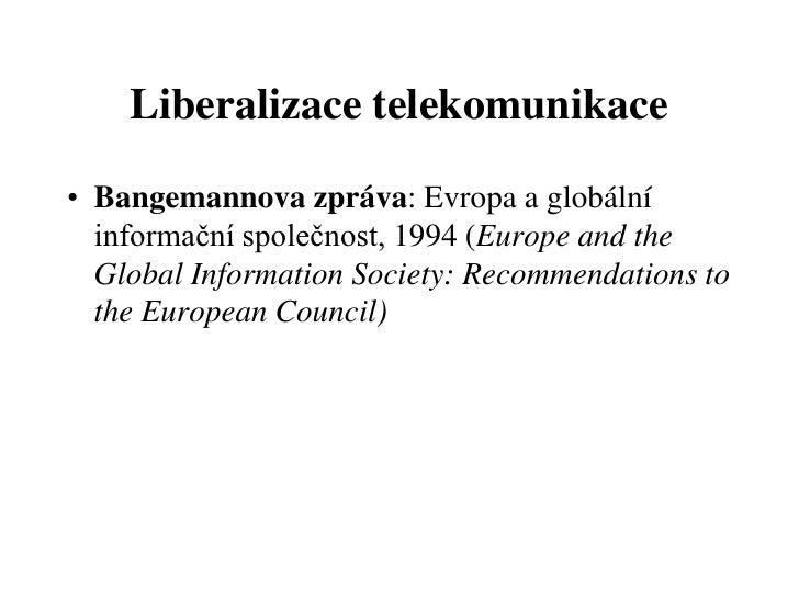 Liberalizace telekomunikace• Bangemannova zpráva: Evropa a globální  informační společnost, 1994 (Europe and the  Global I...