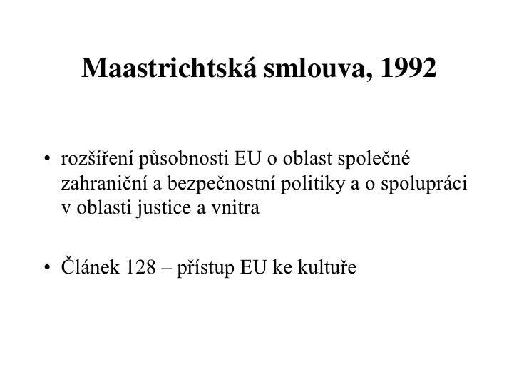 Maastrichtská smlouva, 1992• rozšíření působnosti EU o oblast společné  zahraniční a bezpečnostní politiky a o spolupráci ...
