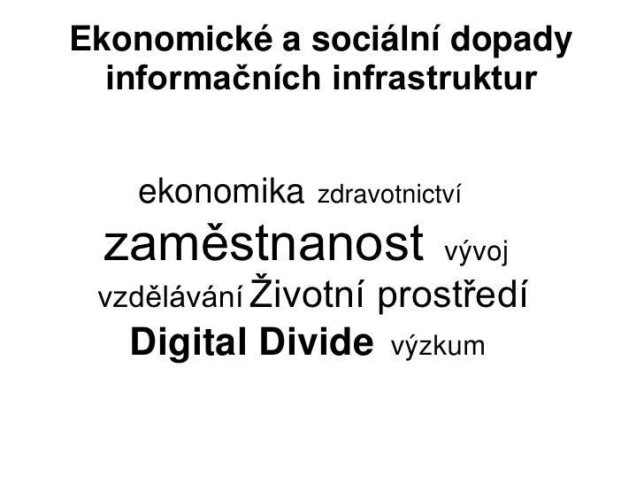 Ekonomické a sociální dopady  informačních infrastruktur   ekonomika   zdravotnictví zaměstnanost             vývoj vzdělá...