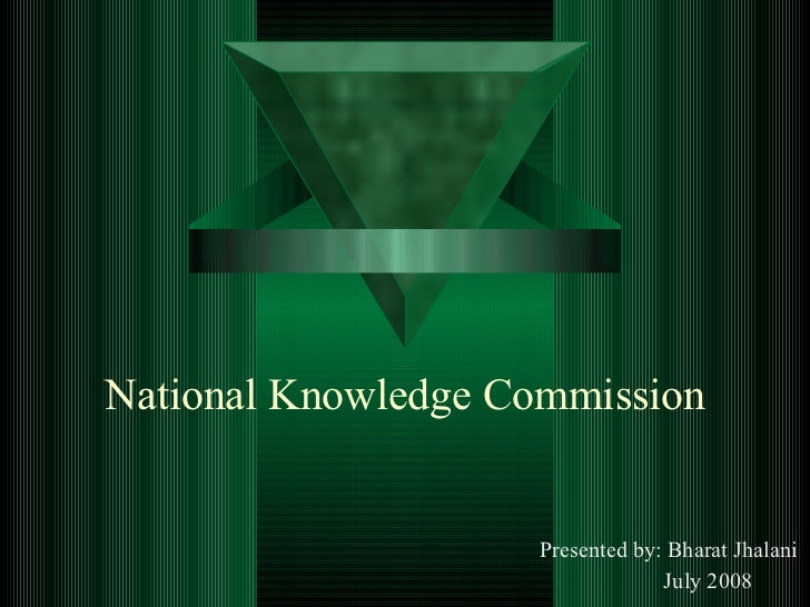 National Knowledge Commission Presented by: Bharat Jhalani July 2008