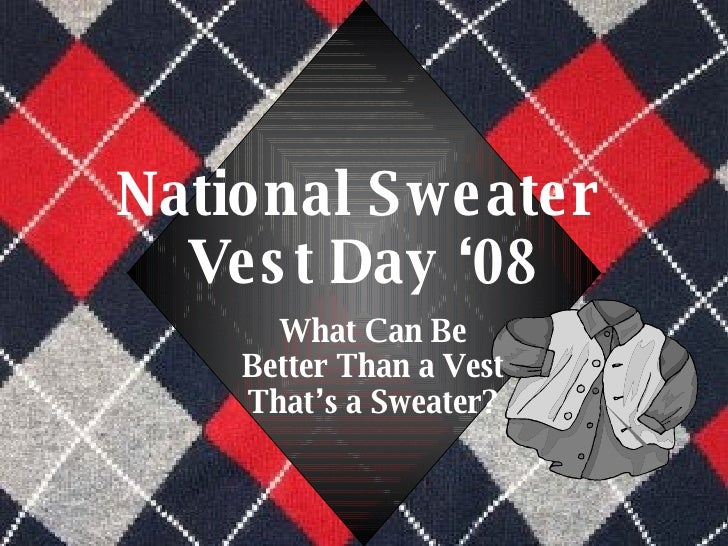 National Sweater  Vest Day '08 What Can Be Better Than a Vest That's a Sweater?