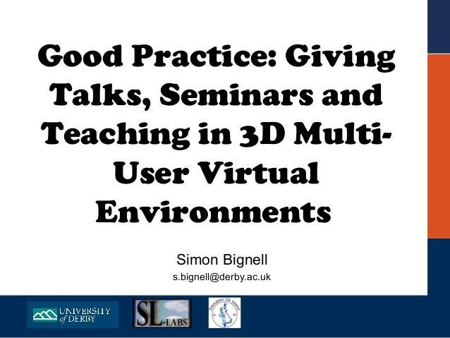 Good Practice: GivingTalks, Seminars andTeaching in 3D Multi-    User Virtual   Environments        Simon Bignell       s....