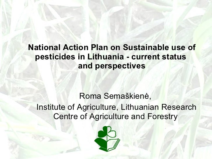 National Action Plan on Sustainable use of pesticides in Lithuania - current status  and perspectives Roma Semaškienė,  In...