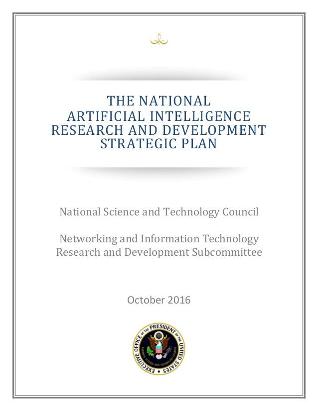 October 2016 THE NATIONAL ARTIFICIAL INTELLIGENCE RESEARCH AND DEVELOPMENT STRATEGIC PLAN National Science and Technology ...