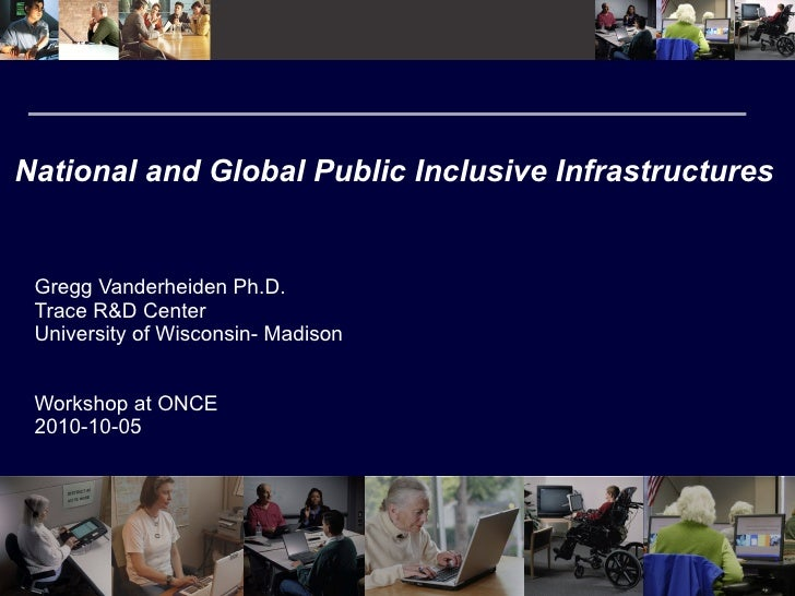 National and Global Public Inclusive Infrastructures Gregg Vanderheiden Ph.D. Trace R&D Center University of Wisconsin- Ma...