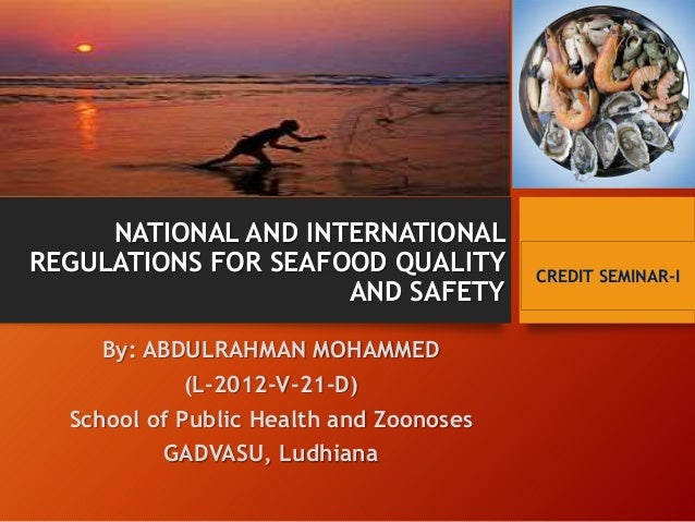 NATIONAL AND INTERNATIONAL  REGULATIONS FOR SEAFOOD QUALITY  AND SAFETY  By: ABDULRAHMAN MOHAMMED  (L-2012-V-21-D)  School...